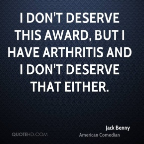 Jack Benny - I don't deserve this award, but I have arthritis and I don't deserve that either.