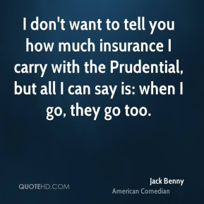 I don't want to tell you how much insurance I carry with the Prudential, but all I can say is: when I go, they go too.