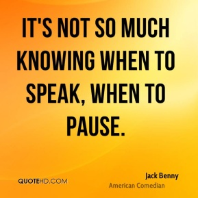 It's not so much knowing when to speak, when to pause.