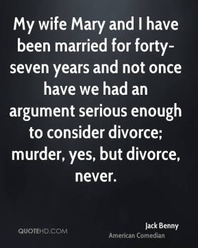 My wife Mary and I have been married for forty-seven years and not once have we had an argument serious enough to consider divorce; murder, yes, but divorce, never.