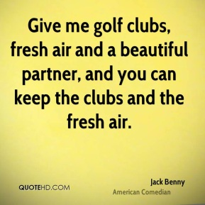 Jack Benny - Give me golf clubs, fresh air and a beautiful partner, and you can keep the clubs and the fresh air.