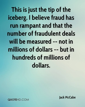 Jack McCabe - This is just the tip of the iceberg. I believe fraud has run rampant and that the number of fraudulent deals will be measured -- not in millions of dollars -- but in hundreds of millions of dollars.