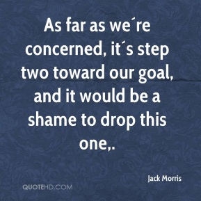 Jack Morris - As far as we´re concerned, it´s step two toward our goal, and it would be a shame to drop this one.