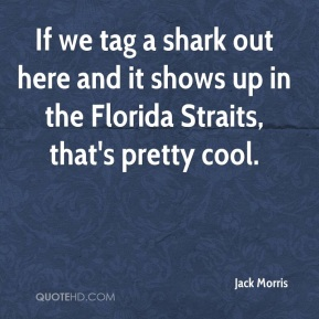 Jack Morris - If we tag a shark out here and it shows up in the Florida Straits, that's pretty cool.