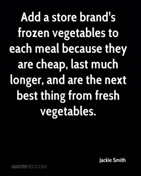 Jackie Smith - Add a store brand's frozen vegetables to each meal because they are cheap, last much longer, and are the next best thing from fresh vegetables.