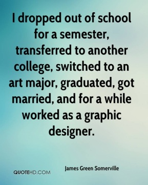 James Green Somerville - I dropped out of school for a semester, transferred to another college, switched to an art major, graduated, got married, and for a while worked as a graphic designer.