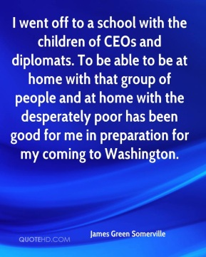 James Green Somerville - I went off to a school with the children of CEOs and diplomats. To be able to be at home with that group of people and at home with the desperately poor has been good for me in preparation for my coming to Washington.