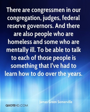 There are congressmen in our congregation, judges, federal reserve governors. And there are also people who are homeless and some who are mentally ill. To be able to talk to each of those people is something that I've had to learn how to do over the years.