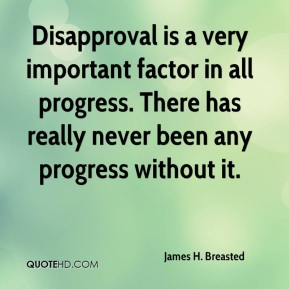 Disapproval is a very important factor in all progress. There has really never been any progress without it.