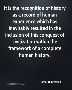 James H. Breasted - It is the recognition of history as a record of human experience which has inevitably resulted in the inclusion of this conquest of civilization within the framework of a complete human history.