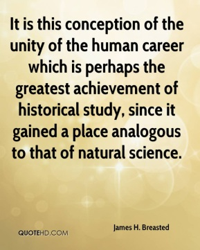 James H. Breasted - It is this conception of the unity of the human career which is perhaps the greatest achievement of historical study, since it gained a place analogous to that of natural science.