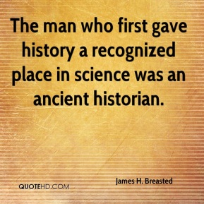 James H. Breasted - The man who first gave history a recognized place in science was an ancient historian.