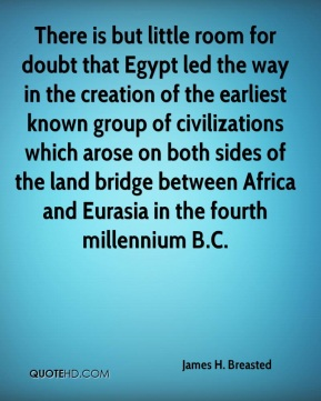 James H. Breasted - There is but little room for doubt that Egypt led the way in the creation of the earliest known group of civilizations which arose on both sides of the land bridge between Africa and Eurasia in the fourth millennium B.C.
