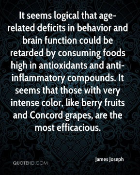 James Joseph - It seems logical that age-related deficits in behavior and brain function could be retarded by consuming foods high in antioxidants and anti-inflammatory compounds. It seems that those with very intense color, like berry fruits and Concord grapes, are the most efficacious.
