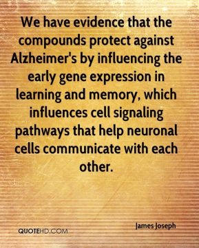 James Joseph - We have evidence that the compounds protect against Alzheimer's by influencing the early gene expression in learning and memory, which influences cell signaling pathways that help neuronal cells communicate with each other.