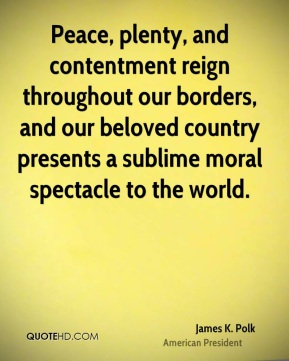 James K. Polk - Peace, plenty, and contentment reign throughout our borders, and our beloved country presents a sublime moral spectacle to the world.