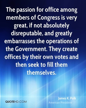The passion for office among members of Congress is very great, if not absolutely disreputable, and greatly embarrasses the operations of the Government. They create offices by their own votes and then seek to fill them themselves.