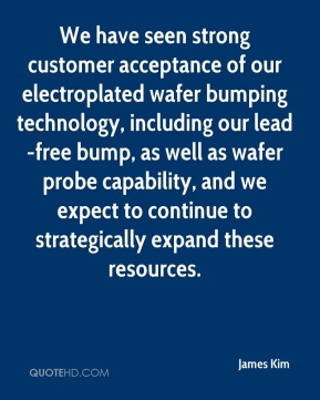 James Kim - We have seen strong customer acceptance of our electroplated wafer bumping technology, including our lead-free bump, as well as wafer probe capability, and we expect to continue to strategically expand these resources.