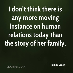 James Leach - I don't think there is any more moving instance on human relations today than the story of her family.