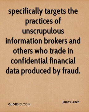 James Leach - specifically targets the practices of unscrupulous information brokers and others who trade in confidential financial data produced by fraud.