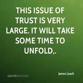This issue of trust is very large. It will take some time to unfold.