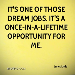 James Little - It's one of those dream jobs. It's a once-in-a-lifetime opportunity for me.