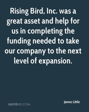 James Little - Rising Bird, Inc. was a great asset and help for us in completing the funding needed to take our company to the next level of expansion.