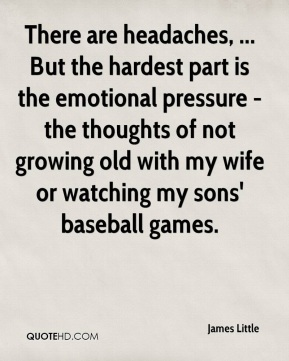 James Little - There are headaches, ... But the hardest part is the emotional pressure - the thoughts of not growing old with my wife or watching my sons' baseball games.
