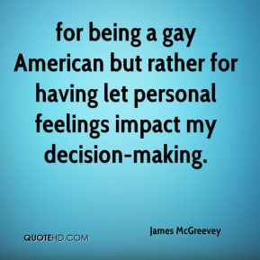 James McGreevey - for being a gay American but rather for having let personal feelings impact my decision-making.