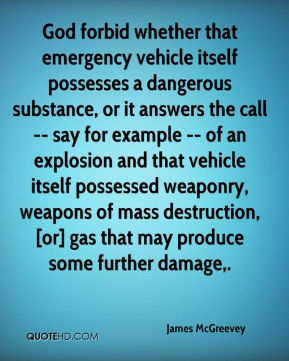 James McGreevey - God forbid whether that emergency vehicle itself possesses a dangerous substance, or it answers the call -- say for example -- of an explosion and that vehicle itself possessed weaponry, weapons of mass destruction, [or] gas that may produce some further damage.