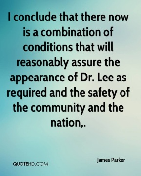 James Parker - I conclude that there now is a combination of conditions that will reasonably assure the appearance of Dr. Lee as required and the safety of the community and the nation.