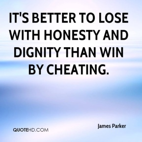 James Parker - It's better to lose with honesty and dignity than win by cheating.
