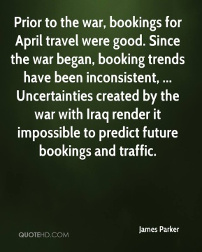James Parker - Prior to the war, bookings for April travel were good. Since the war began, booking trends have been inconsistent, ... Uncertainties created by the war with Iraq render it impossible to predict future bookings and traffic.