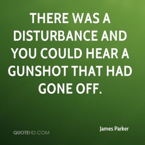 James Parker - There was a disturbance and you could hear a gunshot that had gone off.
