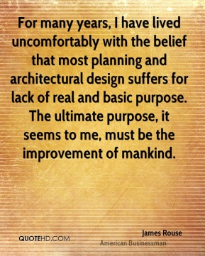 James Rouse - For many years, I have lived uncomfortably with the belief that most planning and architectural design suffers for lack of real and basic purpose. The ultimate purpose, it seems to me, must be the improvement of mankind.
