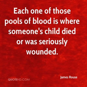 James Rouse - Each one of those pools of blood is where someone's child died or was seriously wounded.