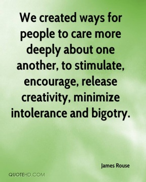 James Rouse - We created ways for people to care more deeply about one another, to stimulate, encourage, release creativity, minimize intolerance and bigotry.