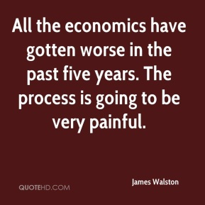 James Walston - All the economics have gotten worse in the past five years. The process is going to be very painful.