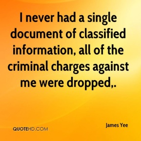 James Yee - I never had a single document of classified information, all of the criminal charges against me were dropped.