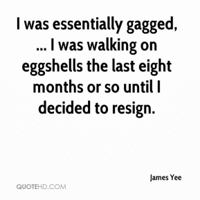 James Yee - I was essentially gagged, ... I was walking on eggshells the last eight months or so until I decided to resign.