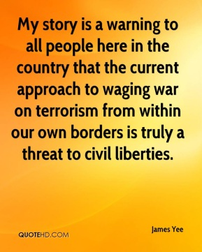 My story is a warning to all people here in the country that the current approach to waging war on terrorism from within our own borders is truly a threat to civil liberties.