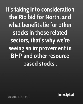Jamie Spiteri - It's taking into consideration the Rio bid for North, and what benefits lie for other stocks in those related sectors, that's why we're seeing an improvement in BHP and other resource based stocks.
