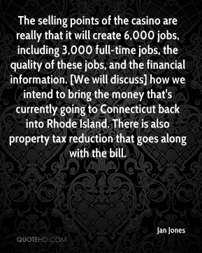 Jan Jones  - The selling points of the casino are really that it will create 6,000 jobs, including 3,000 full-time jobs, the quality of these jobs, and the financial information. [We will discuss] how we intend to bring the money that's currently going to Connecticut back into Rhode Island. There is also property tax reduction that goes along with the bill.