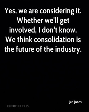 Jan Jones - Yes, we are considering it. Whether we'll get involved, I don't know. We think consolidation is the future of the industry.