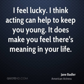 I feel lucky. I think acting can help to keep you young. It does make you feel there's meaning in your life.