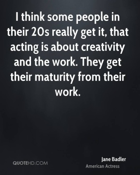 I think some people in their 20s really get it, that acting is about creativity and the work. They get their maturity from their work.