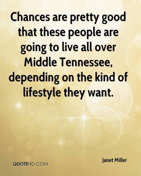 Janet Miller  - Chances are pretty good that these people are going to live all over Middle Tennessee, depending on the kind of lifestyle they want.