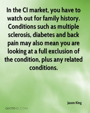 Jason King - In the CI market, you have to watch out for family history. Conditions such as multiple sclerosis, diabetes and back pain may also mean you are looking at a full exclusion of the condition, plus any related conditions.