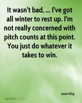 Jason King - It wasn't bad, ... I've got all winter to rest up. I'm not really concerned with pitch counts at this point. You just do whatever it takes to win.