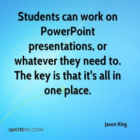 Jason King - Students can work on PowerPoint presentations, or whatever they need to. The key is that it's all in one place.